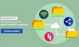 Programas de FTP – Conheça as principais soluções para transferir arquivos